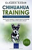 Chihuahua Training - Hundetraining für Deinen Chihuahua: Wie Du durch gezieltes...
